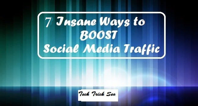 7 Insane Ways to Boost Your Social Media Traffic