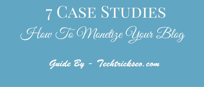 seven case studies Monetize Your Blog Effectively & Make Money Blogging