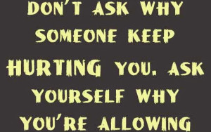 dont ask why someone keep hurting you ask yourself why your allowing them